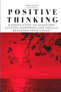 Positive Thinking: 8 Simple Steps to Achieving Success, Happiness and Finally Reaching Your Goals!