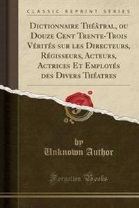 Dictionnaire Theatral, Ou Douze Cent Trente-Trois Verites Sur Les Directeurs, Regisseurs, Acteurs, Actrices Et Employes Des Divers Theatres (Classic Reprint)
