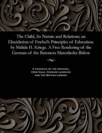 The Child, Its Nature and Relations; An Elucidation of Froebel's Principles of Education: By Malida H. Kriege. a Free Rendering of the German of the B