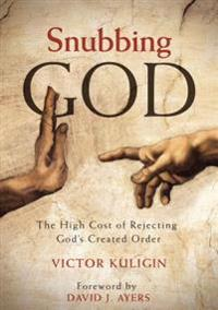 Snubbing God: The High Cost of Rejecting God's Created Order