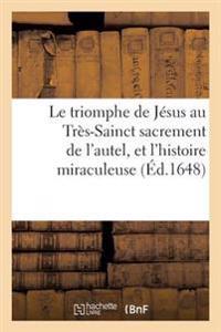 Le Triomphe de Jesus Au Tres-Sainct Sacrement de L'Autel Et L'Histoire Miraculeuse de L'Institution