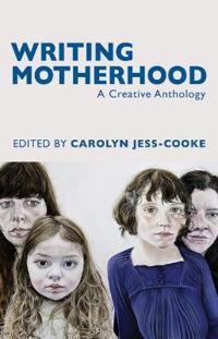 Writing Motherhood: A Creative Anthology