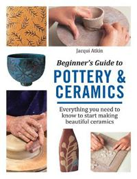 Beginner's Guide to Pottery and Ceramics: Everything You Need to Know to Start Making Beautiful Ceramics