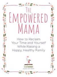 Empowered mama - how to reclaim your time and yourself while raising a happ