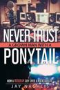 Never Trust a Grown Man with a Ponytail: How a Regular Guy Lived a Rockstar Life