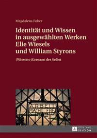 Identitaet Und Wissen in Ausgewaehlten Werken Elie Wiesels Und William Styrons: (Wissens-)Grenzen Des Selbst