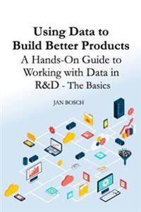 Using Data to Build Better Products: A Hands-On Guide to Working with Data in R&d - The Basics