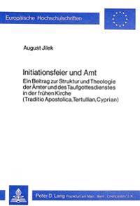 Initiationsfeier Und Amt: Ein Beitrag Zur Struktur Und Theologie Der Aemter Und Des Taufgottesdienstes in Der Fruehen Kirche. (Traditio Apostoli