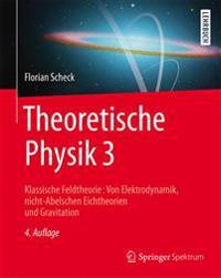 Theoretische Physik 3: Klassische Feldtheorie: Von Elektrodynamik, Nicht-Abelschen Eichtheorien Und Gravitation