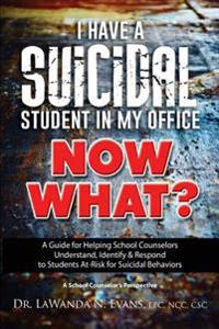 I Have a Suicidal Student in My Office, Now What?: A Guide for Helping School Counselors Understand, Identify, and Respond to Youth at Risk for Suicid