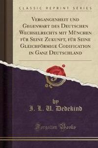 Vergangenheit Und Gegenwart Des Deutschen Wechselrechts Mit M nchen F r Seine Zukunft, F r Seine Gleichf rmige Codification in Ganz Deutschland (Classic Reprint)