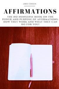 Affirmations: The No-Nonsense Book on the Power and Purpose of Affirmations: How They Work and What They Can Do for You!