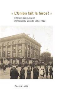 L'Union Fait La Force!: L'Union Saint-Joseph D'Ottawa/Du Canada 1863-1920