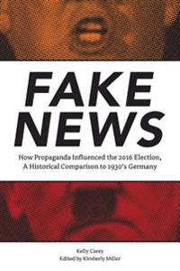 Fake News: How Propaganda Influenced the 2016 Election, a Historical Comparison to 1930's Germany