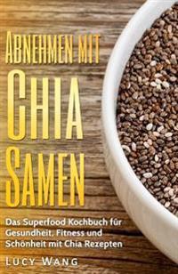 Abnehmen Mit Chia Samen: Das Superfood Kochbuch Gesundheit, Fitness Und Schonheit Mit Chia Rezepten