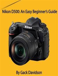 Nikon D500: An Easy Beginner's Guide