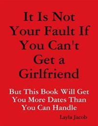 It Is Not Your Fault If You Can't Get a Girlfriend: But This Book Will Get You More Dates Than You Can Handle