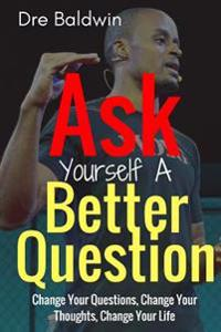 Ask Yourself a Better Question: Change Your Questions, Change Your Thoughts, and Change Your Life