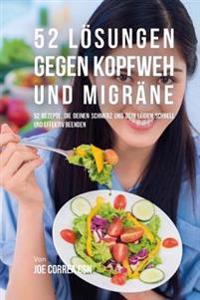 52 Lösungen Gegen Kopfweh Und Migräne: 52 Rezepte, Die Deinen Schmerz Und Dein Leiden Schnell Und Effektiv Beenden