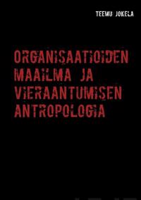 Organisaatioiden maailma ja vieraantumisen antropologia