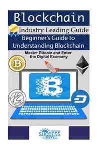 Blockchain: Beginner's Guide to Understanding Blockchain, Master Bitcoin and Enter the Digital Economy