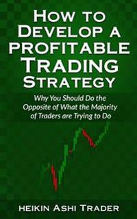 How to Develop a Profitable Trading Strategy: Why You Should Do the Opposite of What the Majority of Traders Are Trying to Do