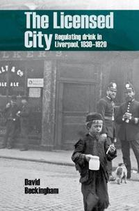 The Licensed City: Regulating Drink in Liverpool, 1830-1920