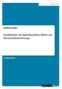 Landfrieden im Spätmittelalter. Mittel zur Herrschaftssicherung?