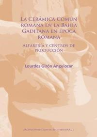 La Ceramica Comun Romana En La Bahia Gaditana En Epoca Romana: Alfareria y Centros de Produccion