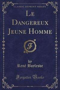 Le Dangereux Jeune Homme (Classic Reprint)