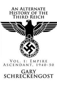 An Alternate History of the Third Reich: Vol. 1: Empire Ascendant, 1940-50
