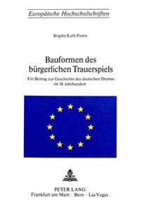 Bauformen Des Buergerlichen Trauerspiels: Ein Beitrag Zur Geschichte Des Deutschen Dramas Im 18. Jahrhundert