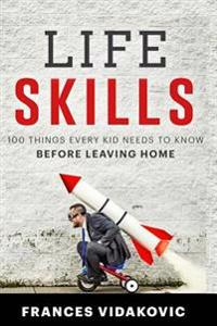Life Skills: 100 Things Every Kid Should Know Before Leaving Home