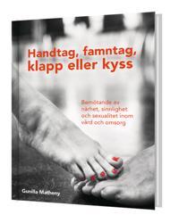 Handtag, famntag, klapp eller kyss - Bemötande av närhet, sinnlighet och sexualitet inom vård och omsorg