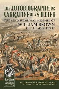 The Autobiography or Narrative of a Soldier: The Peninsular War Memoirs of William Brown of the 45th Foot
