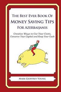 The Best Ever Book of Money Saving Tips for Azerbaijanis: Creative Ways to Cut Your Costs, Conserve Your Capital and Keep Your Cash