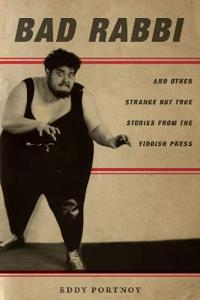 Bad Rabbi: And Other Strange But True Stories from the Yiddish Press
