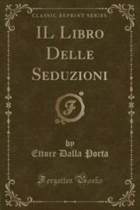 Il Libro Delle Seduzioni (Classic Reprint)