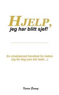 Hjelp, jeg har blitt sjef: En utradisjonell håndbok for ledere (og for deg som blir ledet...) - Karine Einang pdf epub