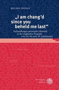 I Am Chang'd Since You Beheld Me Last: Verhandlungen Personaler Identitat in Der Englischen Tragodie Vom 16. Bis Zum 18. Jahrhundert