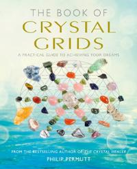 The Book of Crystal Grids: A Practical Guide to Achieving Your Dreams