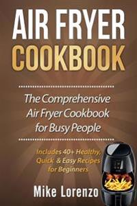 Air Fryer Cookbook: The Comprehensive Air Fryer Cookbook for Busy People - Includes 40+ Healthy, Quick & Easy Recipes for Beginners