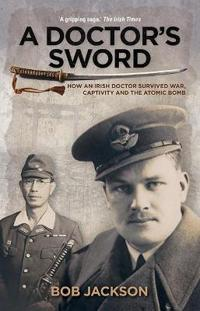 A Doctor's Sword: How an Irish Doctor Survived War, Capitivity and the Atomic Bomb