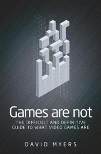 Games Are Not: The Difficult and Definitive Guide to What Games Are