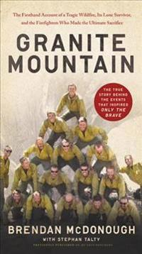 Granite Mountain: The Firsthand Account of a Tragic Wildfire, Its Lone Survivor, and the Firefighters Who Made the Ultimate Sacrifice