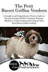 The Petit Basset Griffon Vendeen: A Complete and Comprehensive Owners Guide To: Buying, Owning, Health, Grooming, Training, Obedience, Understanding a