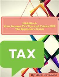 H and R Block Your Income Tax Tips and Tricks 2017: The Beginner's Guide