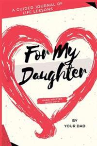 For My Daughter: A Guided Journal of Life Lessons Hand Written by Dad for His Daughter