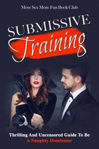 Submissive Training: Thrilling and Uncensored Guide to Be a Naughty Dominator