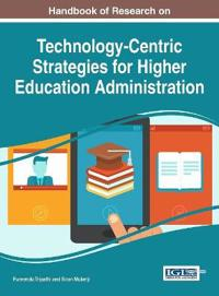 Handbook of Research on Technology-Centric Strategies for Higher Education Administration